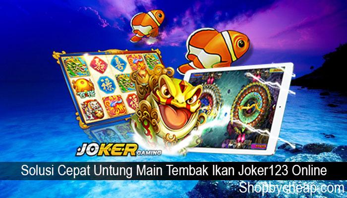 Solusi Cepat Untung Main Tembak Ikan Joker123 Online