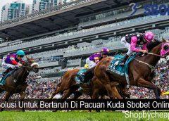 Solusi Untuk Bertaruh Di Pacuan Kuda Sbobet Online