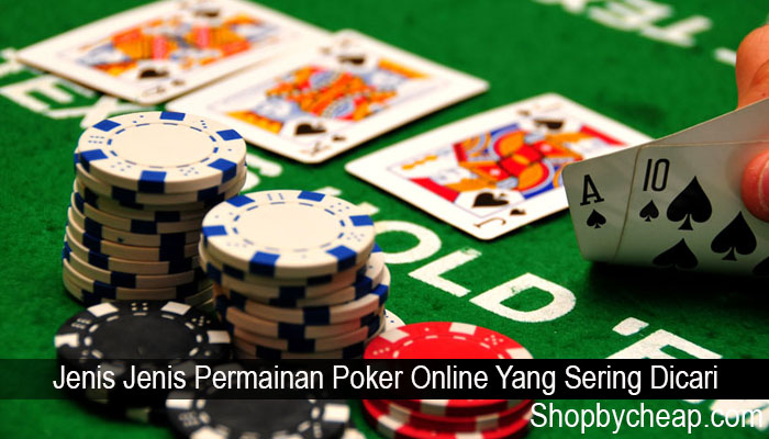 Jenis Jenis Permainan Poker Online Yang Sering Dicari