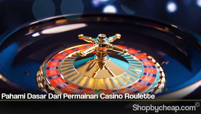 Pahami Dasar Dari Permainan Casino Roulette