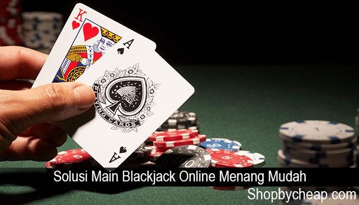 Solusi Main Blackjack Online Menang Mudah