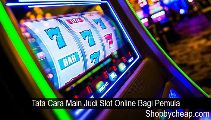 Tata Cara Main Judi Slot Online Bagi Pemula